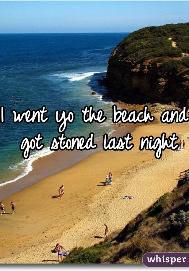 I went yo the beach and got stoned last night