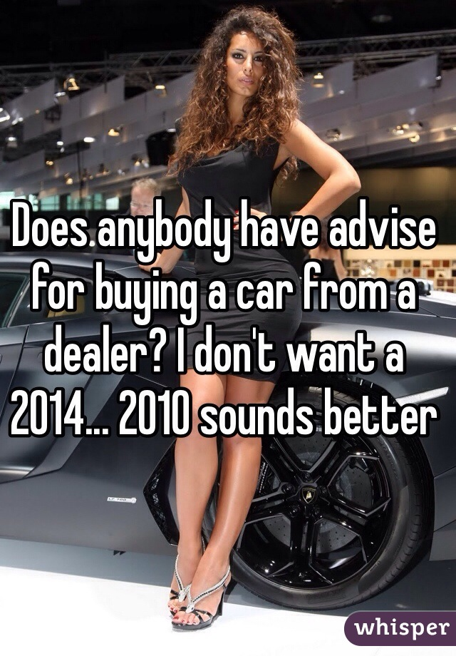 Does anybody have advise for buying a car from a dealer? I don't want a 2014... 2010 sounds better
