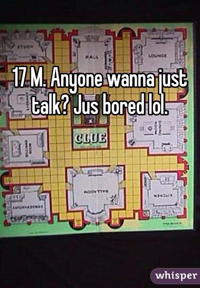 17 M. Anyone wanna just talk? Jus bored lol.