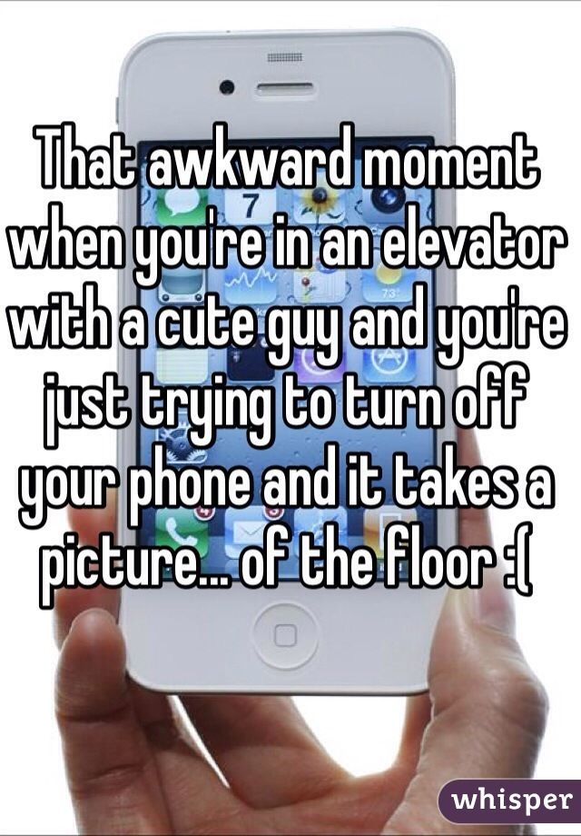 That awkward moment when you're in an elevator with a cute guy and you're just trying to turn off your phone and it takes a picture... of the floor :(