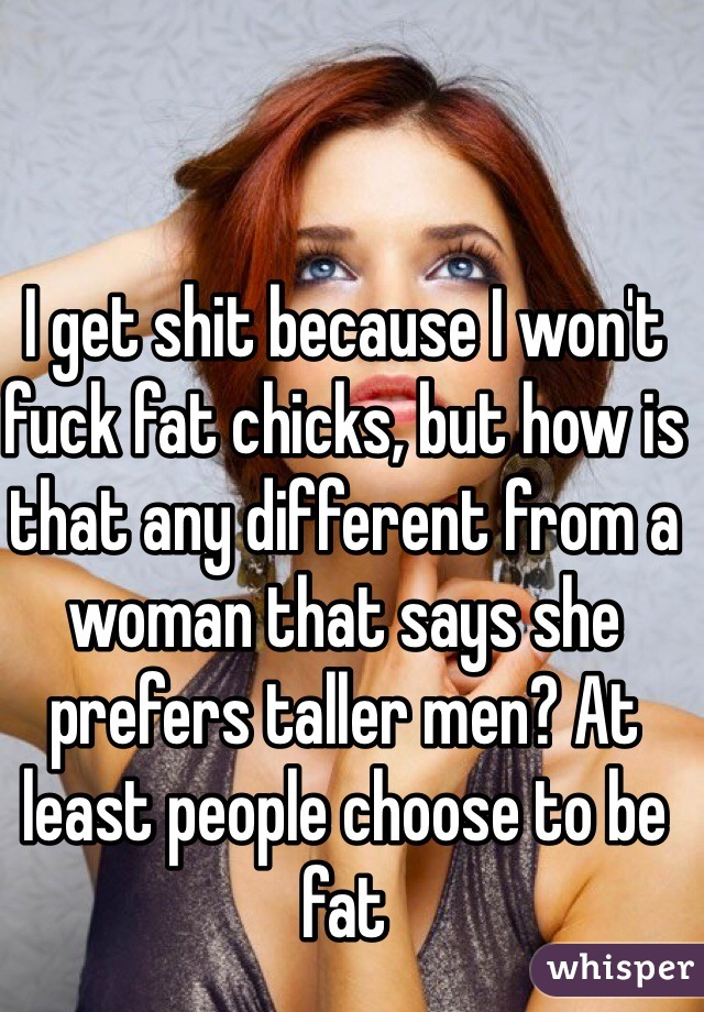 I get shit because I won't fuck fat chicks, but how is that any different from a woman that says she prefers taller men? At least people choose to be fat