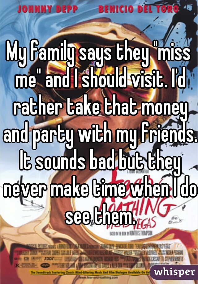 """My family says they """"miss me"""" and I should visit. I'd rather take that money and party with my friends. It sounds bad but they never make time when I do see them."""