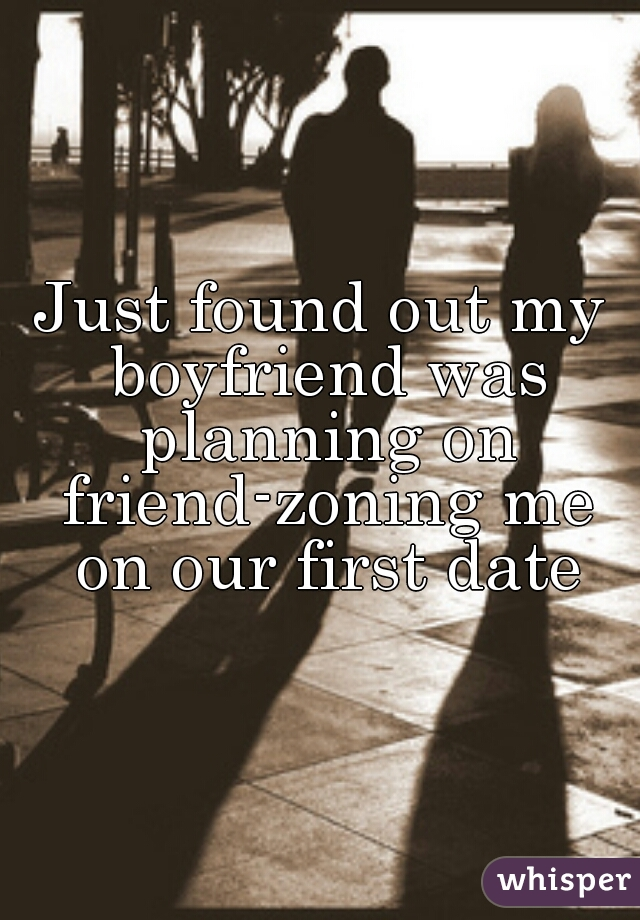 Just found out my boyfriend was planning on friend-zoning me on our first date