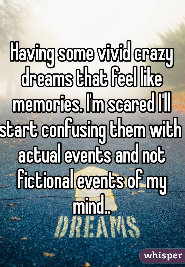 Having some vivid crazy dreams that feel like memories. I'm scared I'll start confusing them with actual events and not fictional events of my mind..