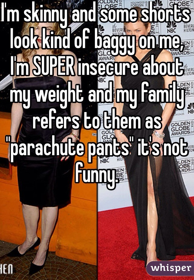 """I'm skinny and some shorts look kind of baggy on me, I'm SUPER insecure about my weight and my family refers to them as """"parachute pants"""" it's not funny."""