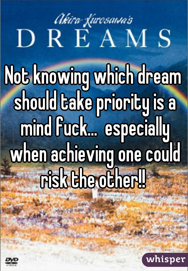 Not knowing which dream should take priority is a mind fuck...  especially when achieving one could risk the other!!