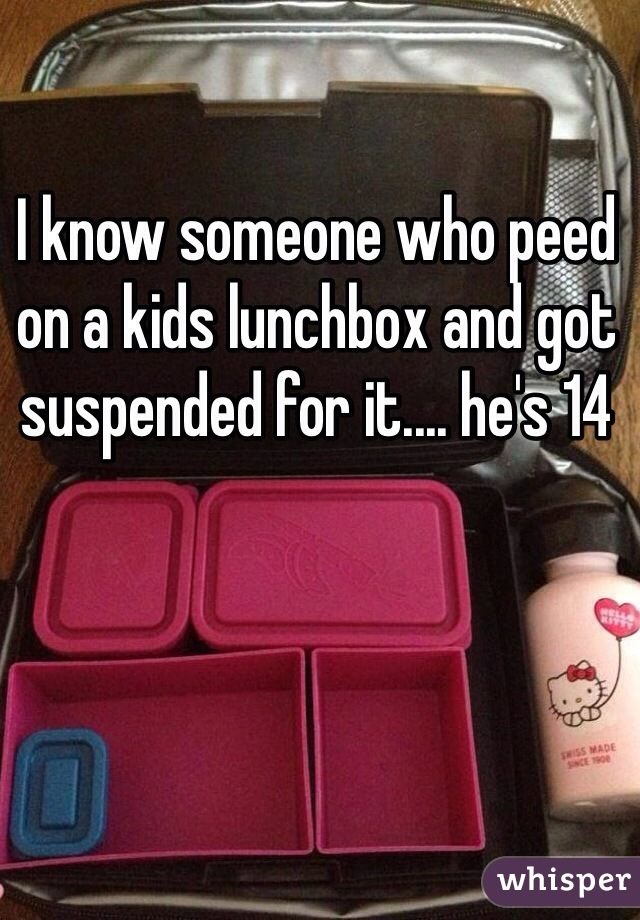 I know someone who peed on a kids lunchbox and got suspended for it.... he's 14
