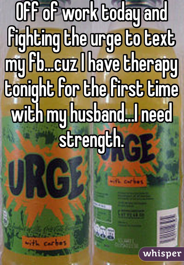 Off of work today and fighting the urge to text my fb...cuz I have therapy tonight for the first time with my husband...I need strength.