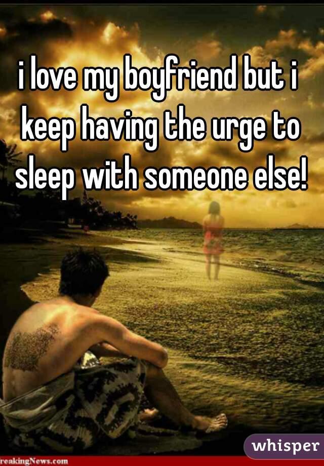 i love my boyfriend but i keep having the urge to sleep with someone else!
