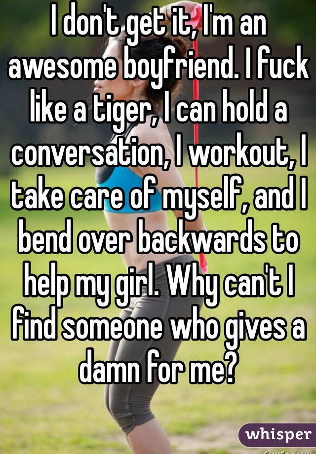 I don't get it, I'm an awesome boyfriend. I fuck like a tiger, I can hold a conversation, I workout, I take care of myself, and I bend over backwards to help my girl. Why can't I find someone who gives a damn for me?