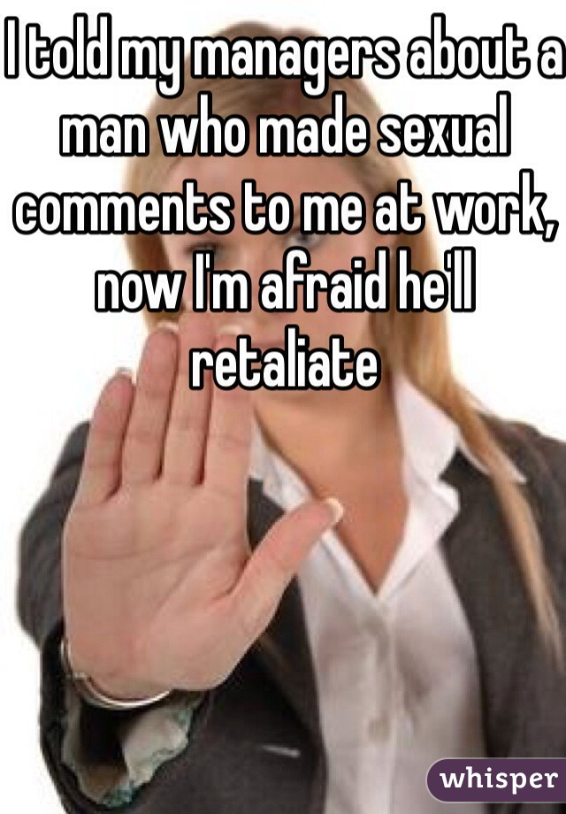 I told my managers about a man who made sexual comments to me at work, now I'm afraid he'll retaliate