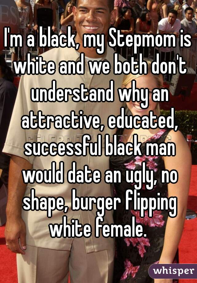 I'm a black, my Stepmom is white and we both don't understand why an attractive, educated, successful black man would date an ugly, no shape, burger flipping white female.