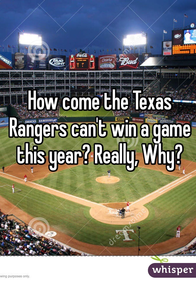 How come the Texas Rangers can't win a game this year? Really, Why?
