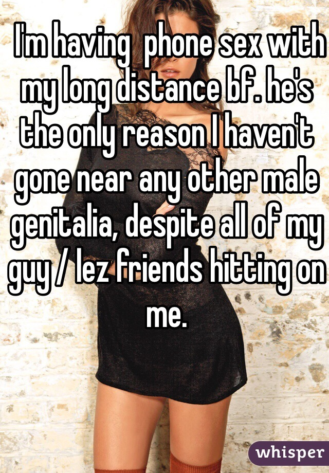 I'm having  phone sex with my long distance bf. he's the only reason I haven't gone near any other male genitalia, despite all of my guy / lez friends hitting on me.