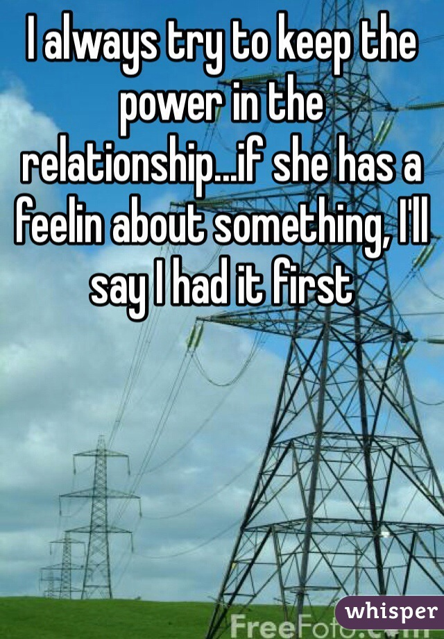 I always try to keep the power in the relationship...if she has a feelin about something, I'll say I had it first