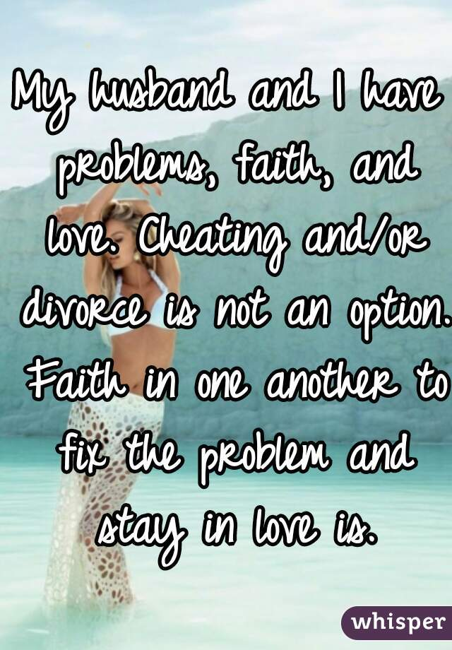 My husband and I have problems, faith, and love. Cheating and/or divorce is not an option. Faith in one another to fix the problem and stay in love is.