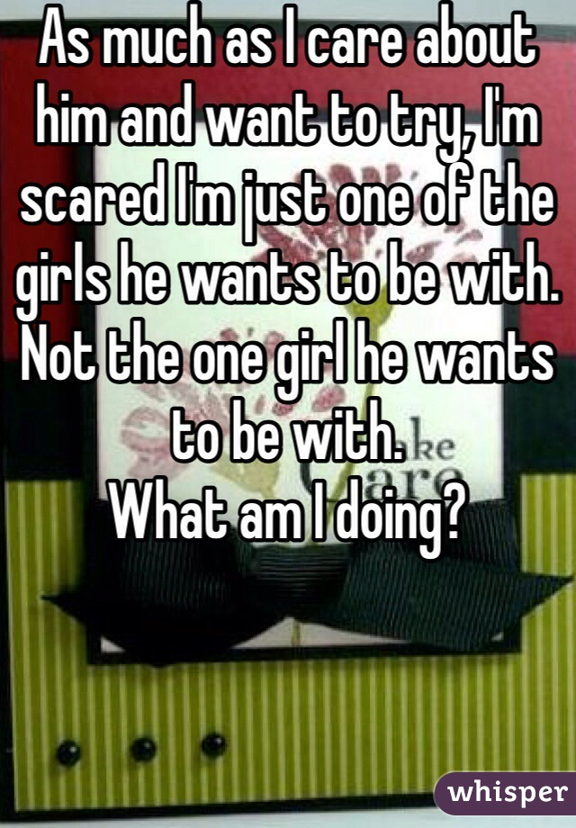 As much as I care about him and want to try, I'm scared I'm just one of the girls he wants to be with. Not the one girl he wants to be with.  What am I doing?