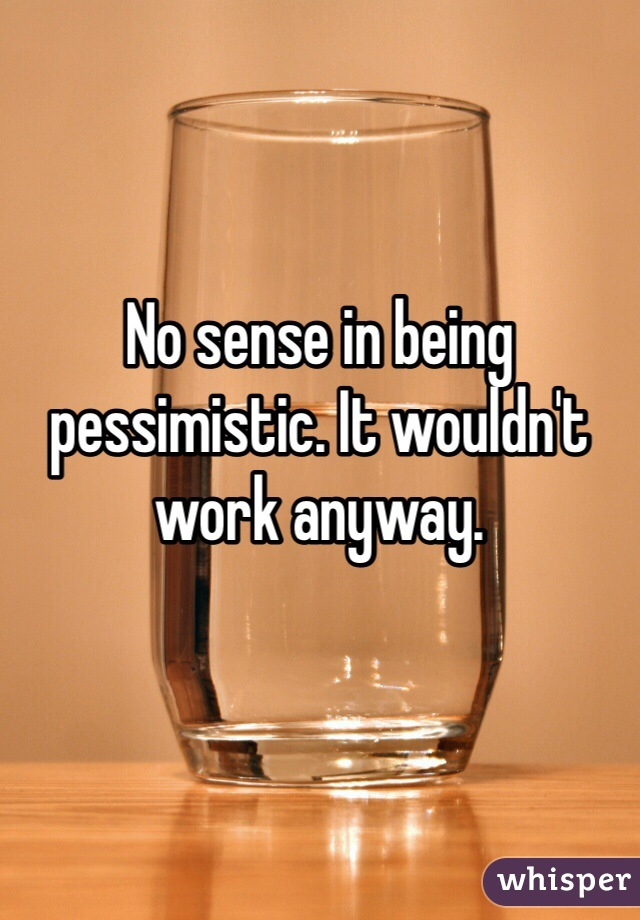 No sense in being pessimistic. It wouldn't work anyway.