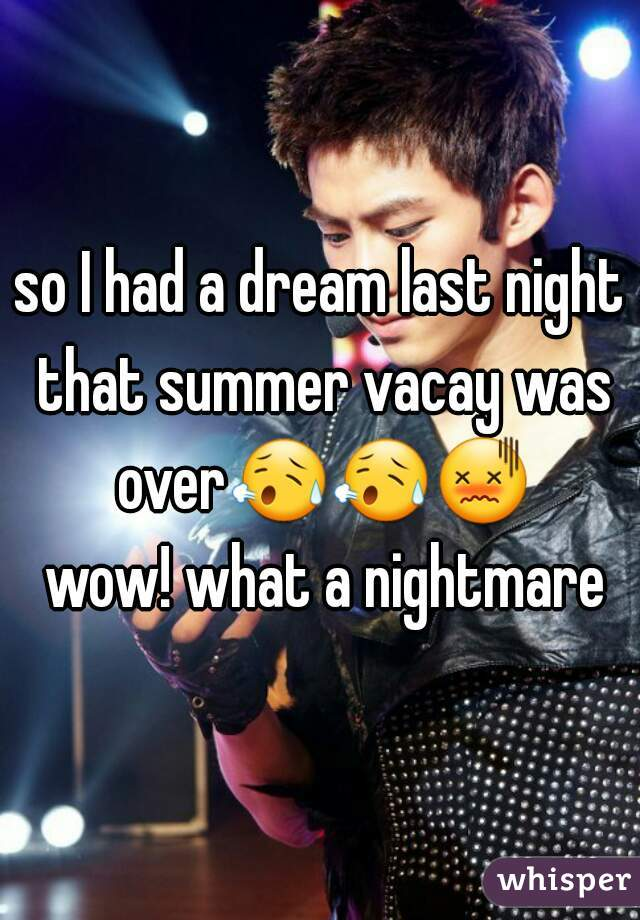 so I had a dream last night that summer vacay was over😥😥😖 wow! what a nightmare