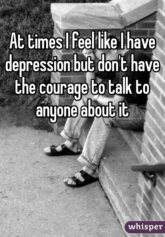 At times I feel like I have depression but don't have the courage to talk to anyone about it