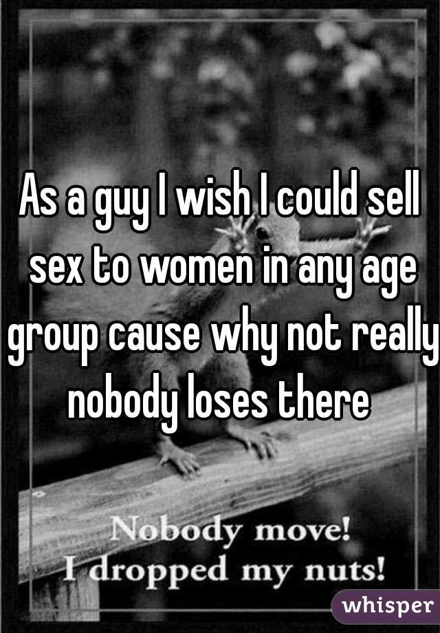 As a guy I wish I could sell sex to women in any age group cause why not really nobody loses there