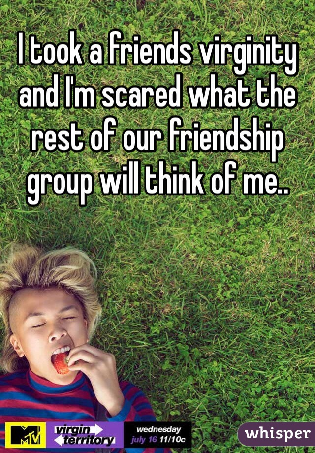 I took a friends virginity and I'm scared what the rest of our friendship group will think of me..