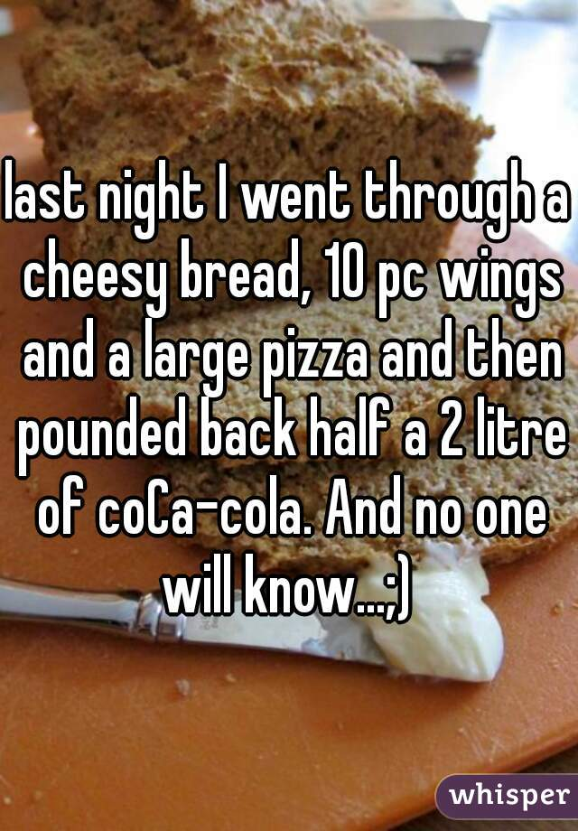 last night I went through a cheesy bread, 10 pc wings and a large pizza and then pounded back half a 2 litre of coCa-cola. And no one will know...;)