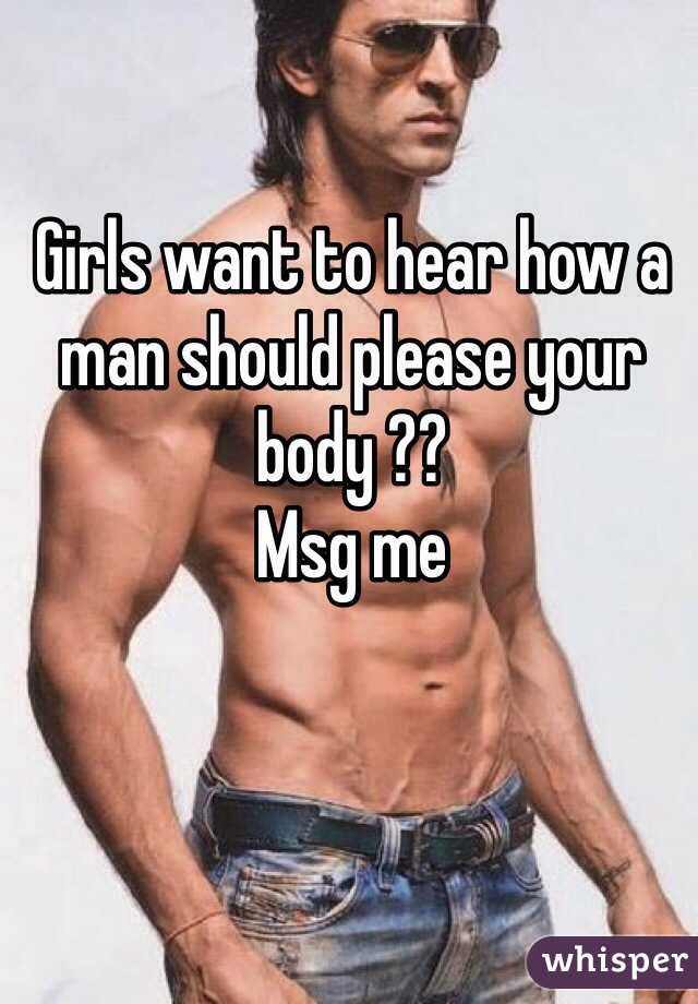 Girls want to hear how a man should please your body ?? Msg me