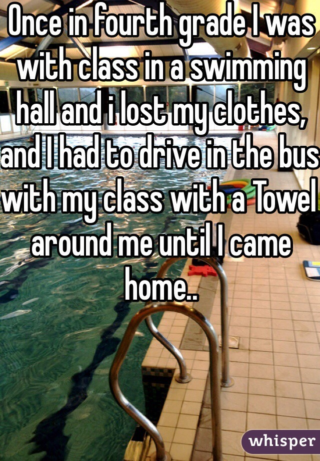 Once in fourth grade I was with class in a swimming hall and i lost my clothes, and I had to drive in the bus with my class with a Towel around me until I came home..