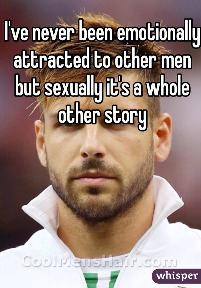 I've never been emotionally attracted to other men but sexually it's a whole other story