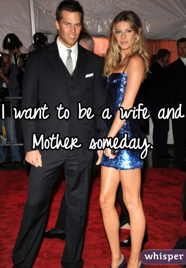 I want to be a wife and Mother someday.