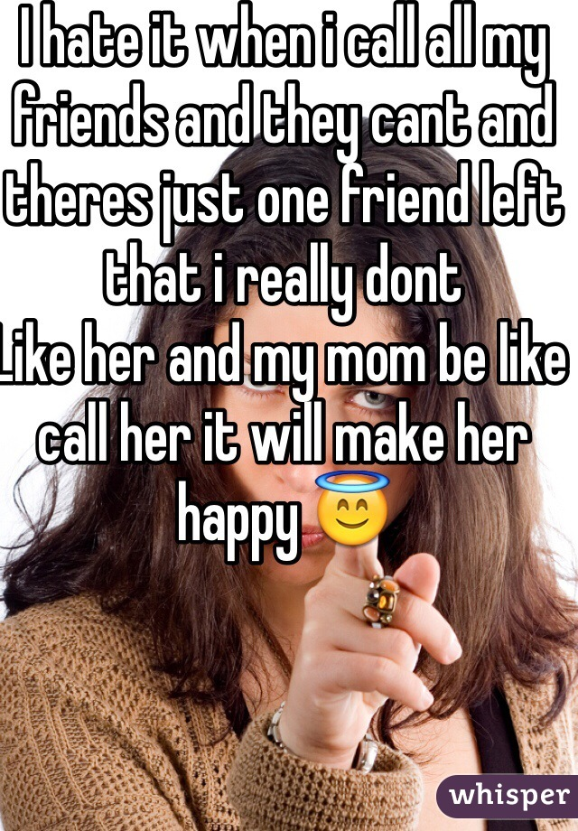 I hate it when i call all my friends and they cant and theres just one friend left that i really dont Like her and my mom be like  call her it will make her happy 😇