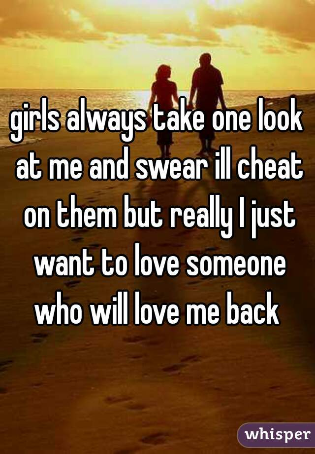 girls always take one look at me and swear ill cheat on them but really I just want to love someone who will love me back