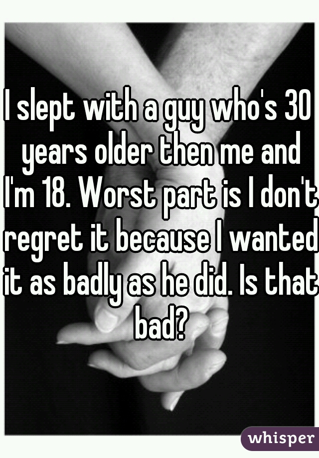 I slept with a guy who's 30 years older then me and I'm 18. Worst part is I don't regret it because I wanted it as badly as he did. Is that bad?