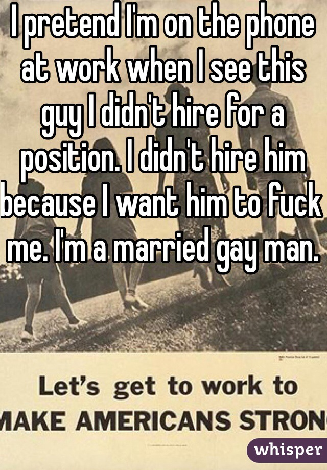 I pretend I'm on the phone at work when I see this guy I didn't hire for a position. I didn't hire him because I want him to fuck me. I'm a married gay man.