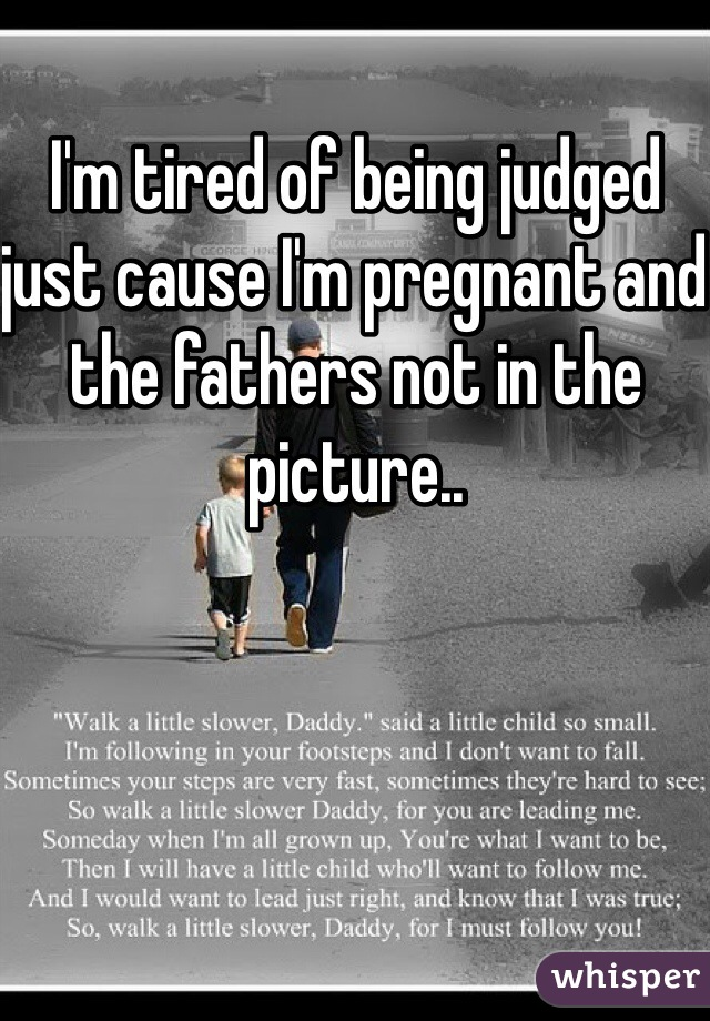 I'm tired of being judged just cause I'm pregnant and the fathers not in the picture..