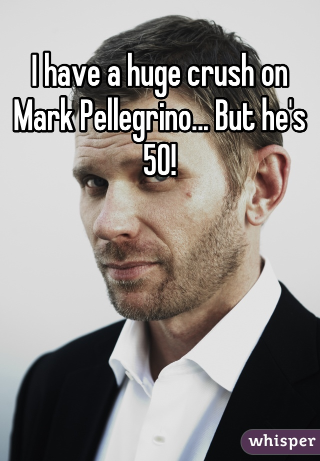 I have a huge crush on Mark Pellegrino... But he's 50!