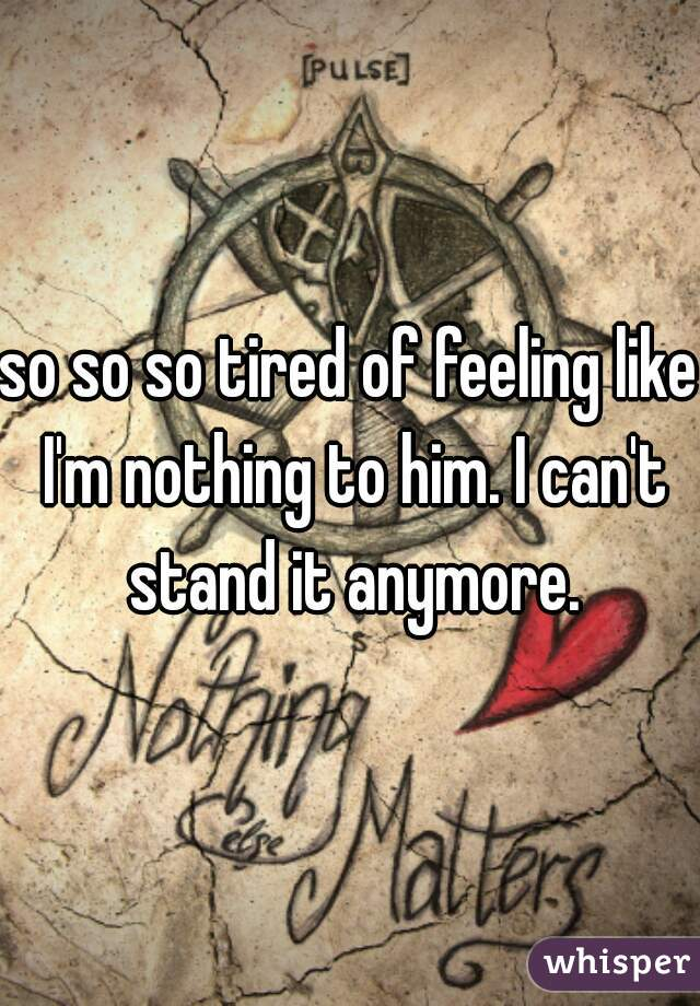 so so so tired of feeling like I'm nothing to him. I can't stand it anymore.