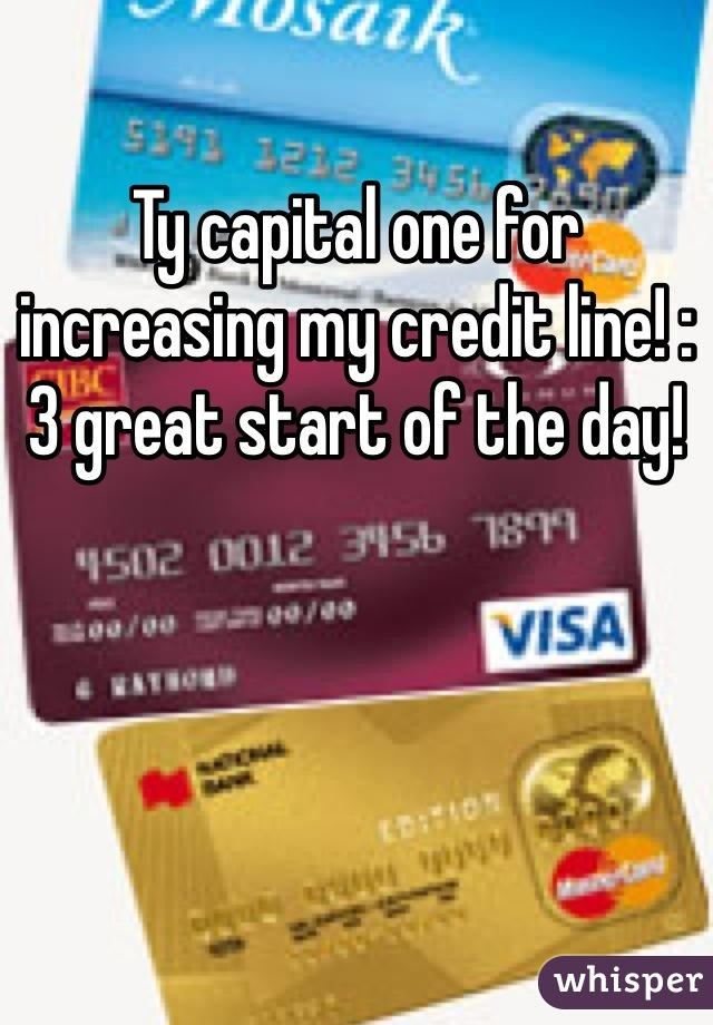 Ty capital one for increasing my credit line! :3 great start of the day!