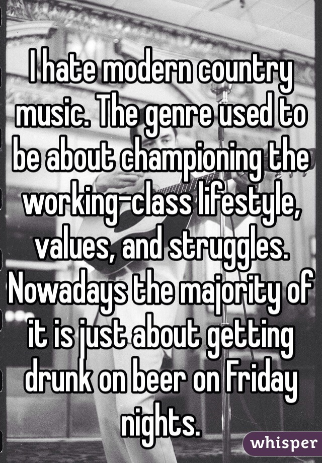 I hate modern country music. The genre used to be about championing the working-class lifestyle, values, and struggles. Nowadays the majority of it is just about getting drunk on beer on Friday nights.