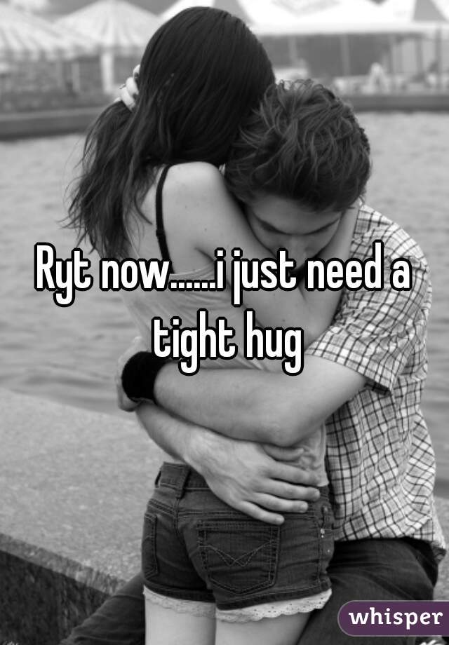 Ryt now......i just need a tight hug