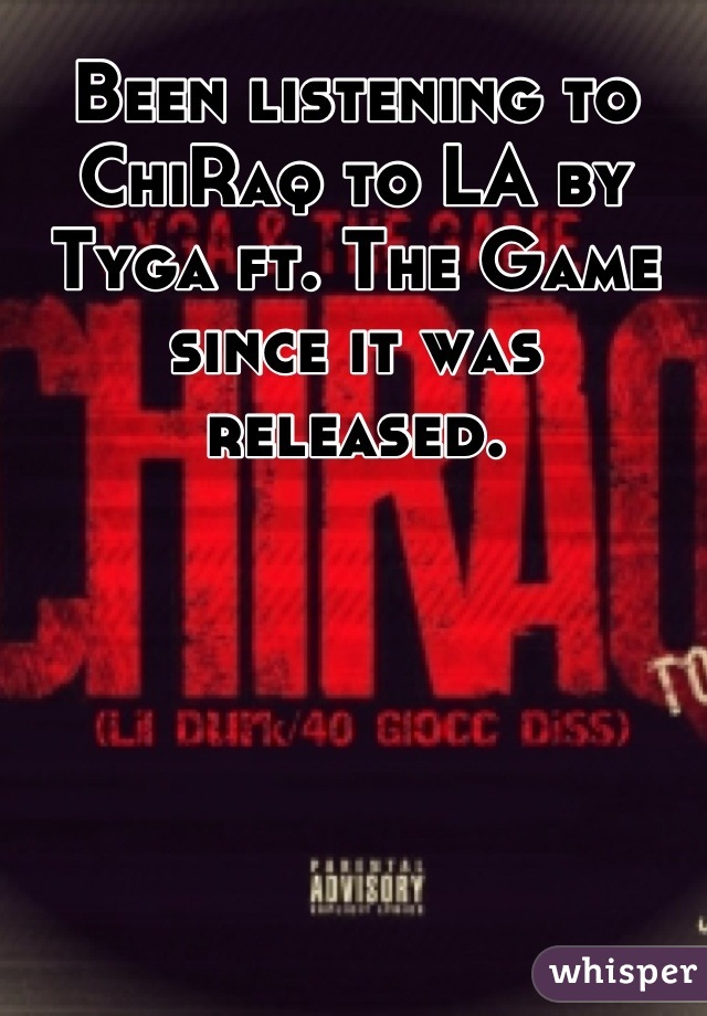 Been listening to ChiRaq to LA by Tyga ft. The Game since it was released.
