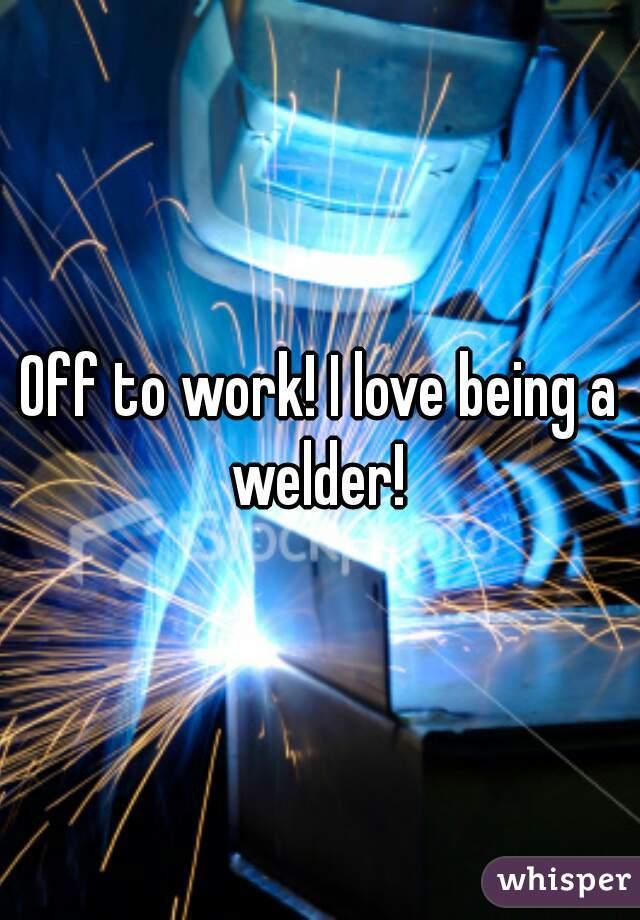 Off to work! I love being a welder!