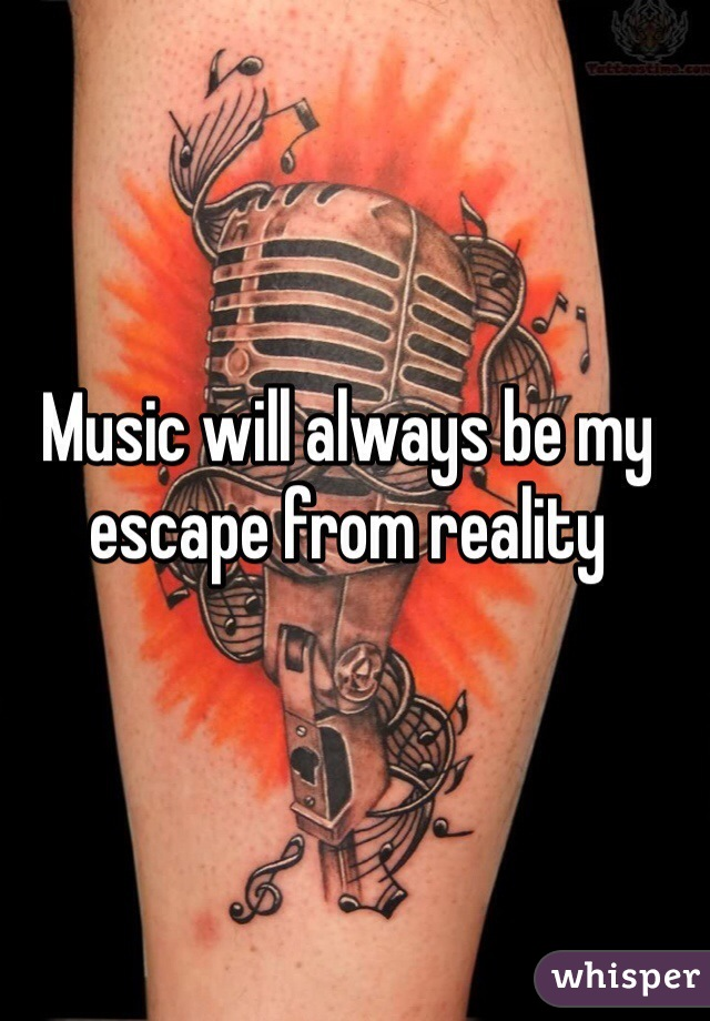 Music will always be my escape from reality