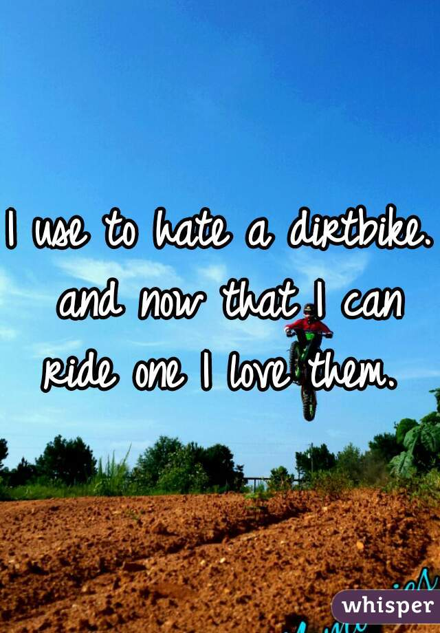 I use to hate a dirtbike. and now that I can ride one I love them.