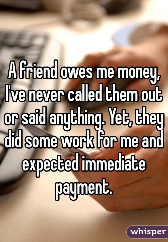 A friend owes me money, I've never called them out or said anything. Yet, they did some work for me and expected immediate payment.