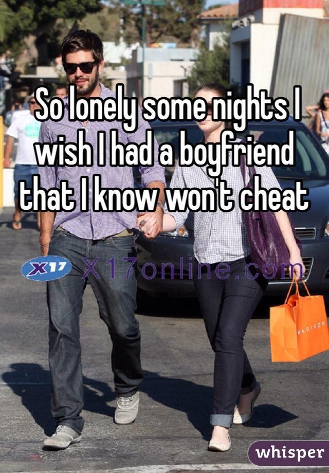 So lonely some nights I wish I had a boyfriend that I know won't cheat