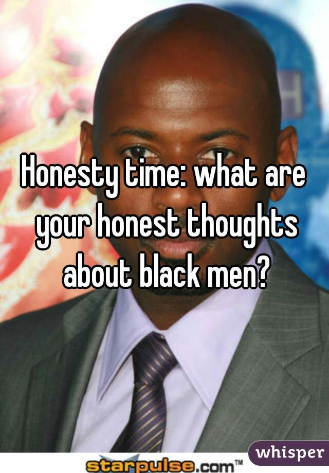 Honesty time: what are your honest thoughts about black men?
