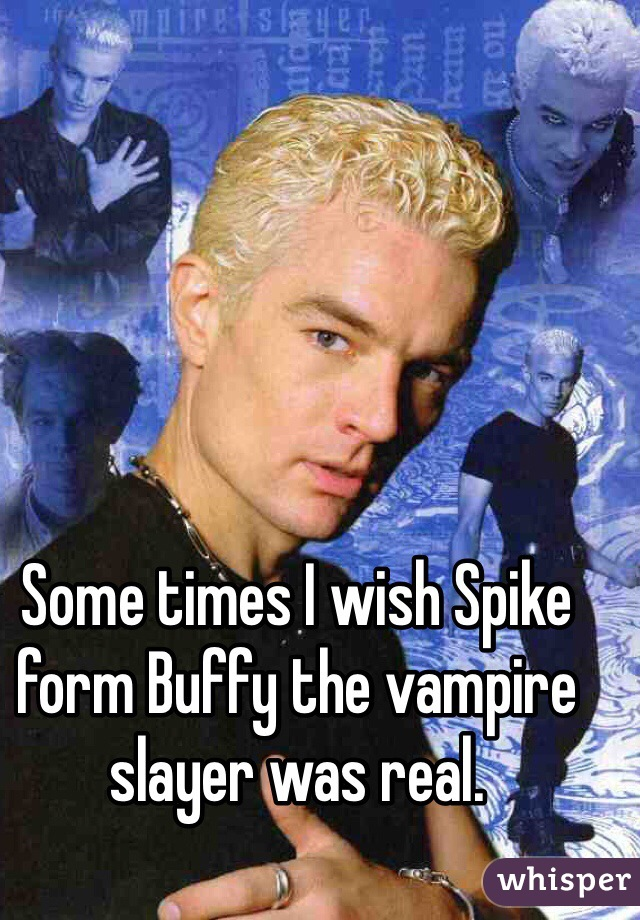 Some times I wish Spike form Buffy the vampire slayer was real.