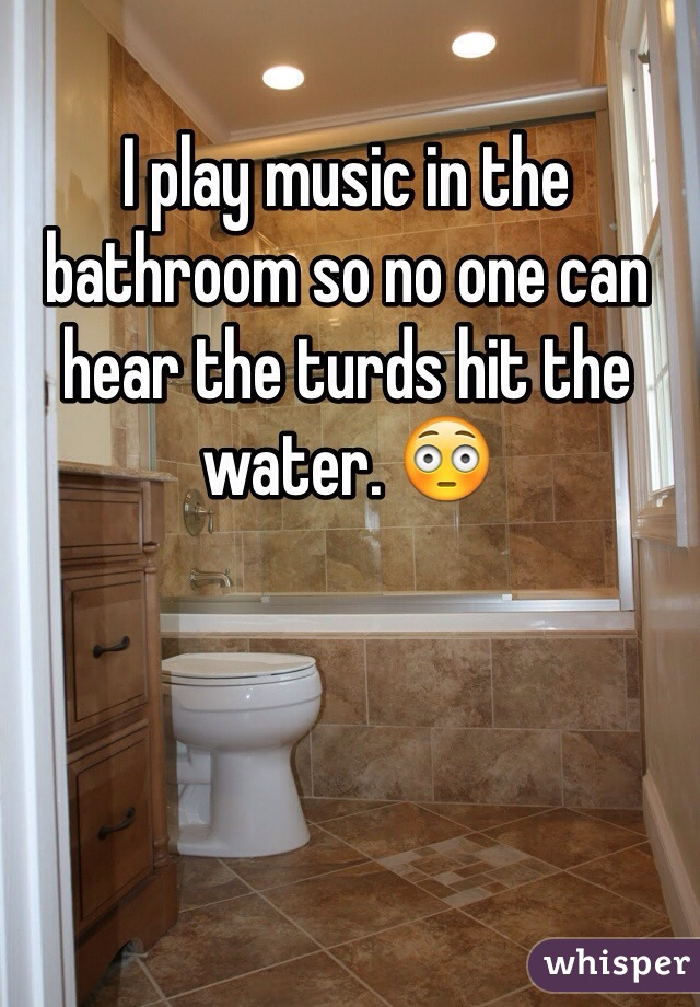 I play music in the bathroom so no one can hear the turds hit the water. 😳